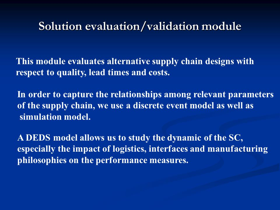 Solution evaluation/validation module This module evaluates alternative supply chain designs with respect to quality, lead times and costs.