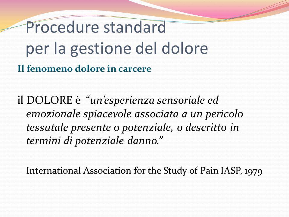 Procedure standard per la gestione del dolore Il fenomeno dolore in carcere il DOLORE è un'esperienza sensoriale ed emozionale spiacevole associata a un pericolo tessutale presente o potenziale, o descritto in termini di potenziale danno. International Association for the Study of Pain IASP, 1979