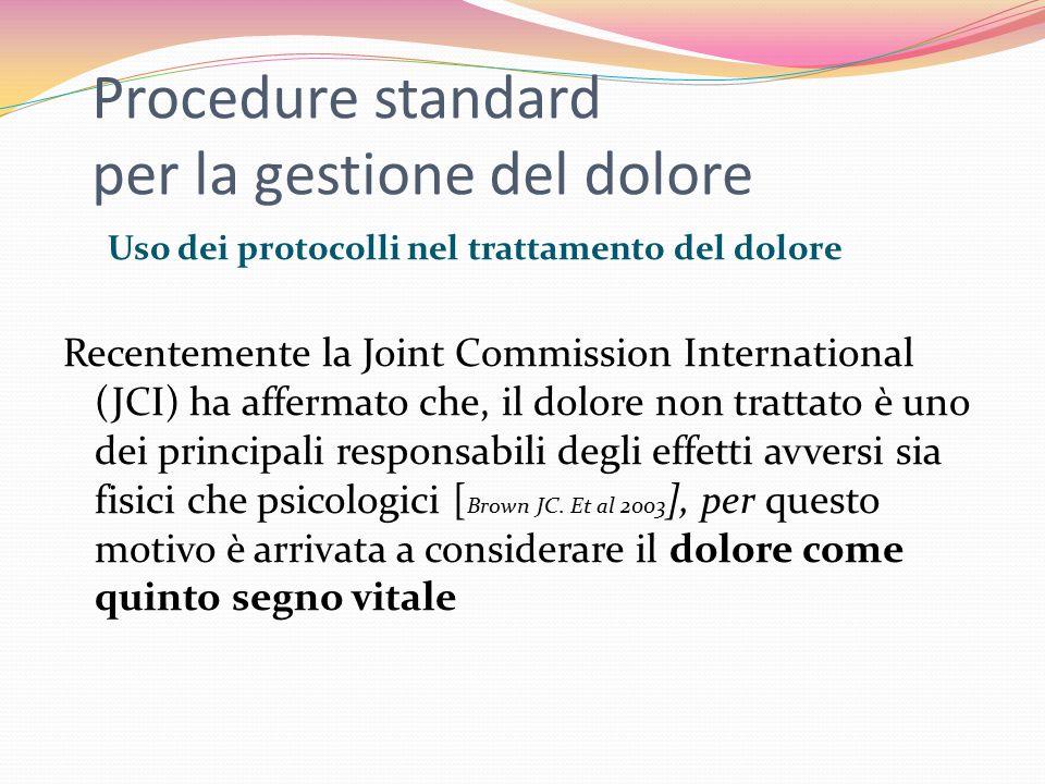 Procedure standard per la gestione del dolore Uso dei protocolli nel trattamento del dolore Recentemente la Joint Commission International (JCI) ha affermato che, il dolore non trattato è uno dei principali responsabili degli effetti avversi sia fisici che psicologici [ Brown JC.