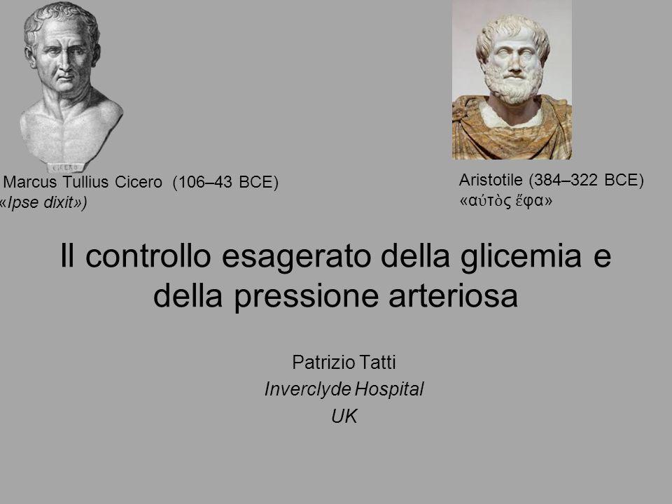 Il controllo esagerato della glicemia e della pressione arteriosa Patrizio Tatti Inverclyde Hospital UK Marcus Tullius Cicero (106–43 BCE) «Ipse dixit») Aristotile (384–322 BCE) «α ὐ τ ὸ ς ἔ φα»