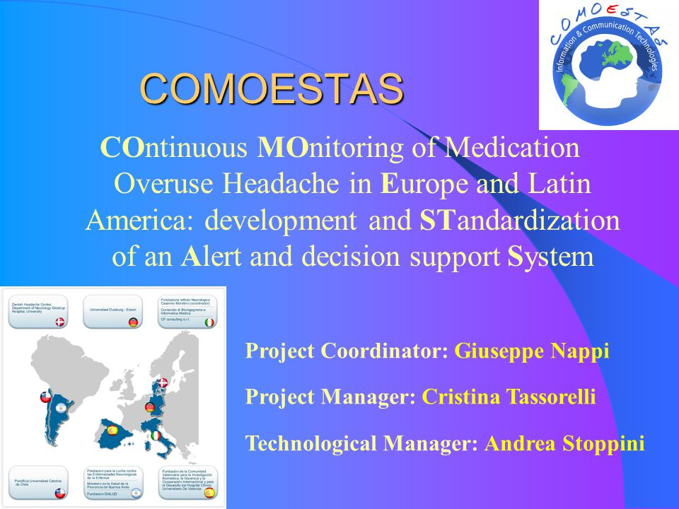 COMOESTAS COMOESTAS COntinuous MOnitoring of Medication Overuse Headache in Europe and Latin America: development and STandardization of an Alert and decision support System Project Coordinator: Giuseppe Nappi Project Manager: Cristina Tassorelli Technological Manager: Andrea Stoppini