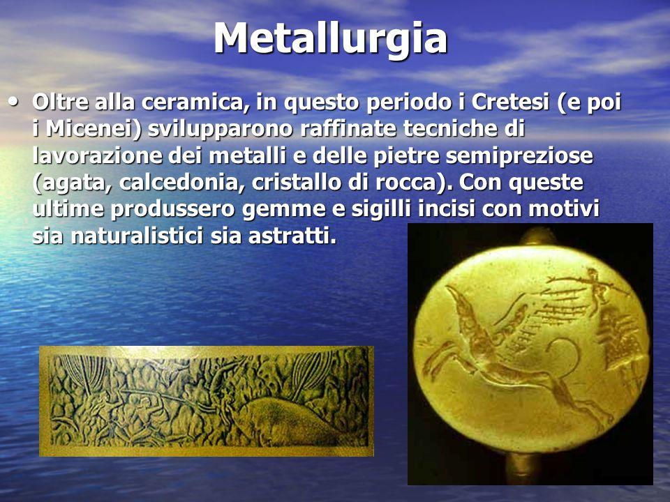 Metallurgia Oltre alla ceramica, in questo periodo i Cretesi (e poi i Micenei) svilupparono raffinate tecniche di lavorazione dei metalli e delle piet