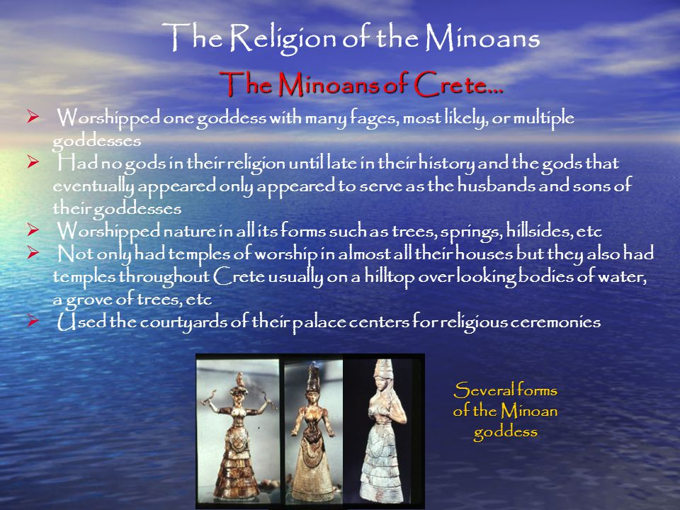 The Religion of the Minoans The Minoans of Crete…  Worshipped one goddess with many fages, most likely, or multiple goddesses  Had no gods in their