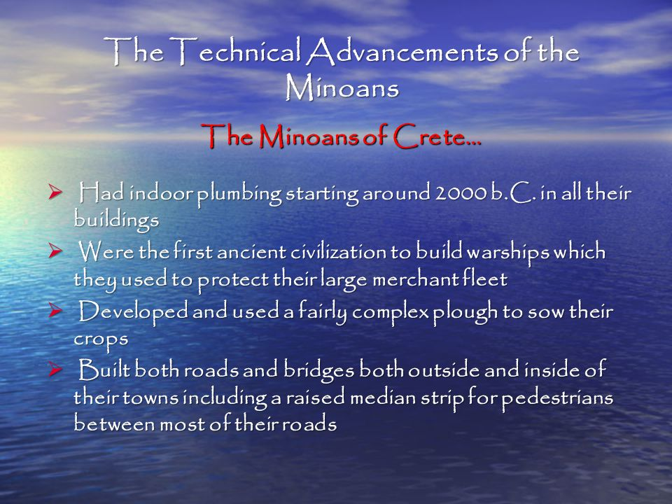 The Technical Advancements of the Minoans The Minoans of Crete…  Had indoor plumbing starting around 2000 b.C.