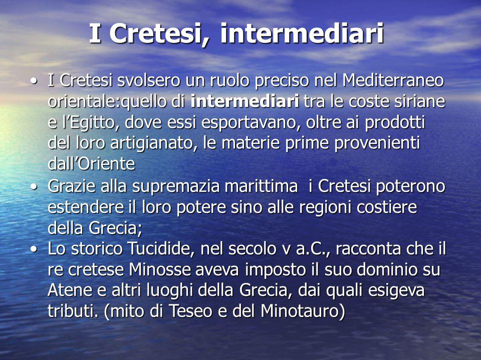 I Cretesi, intermediari I Cretesi svolsero un ruolo preciso nel Mediterraneo orientale:quello di intermediari tra le coste siriane e l'Egitto, dove es