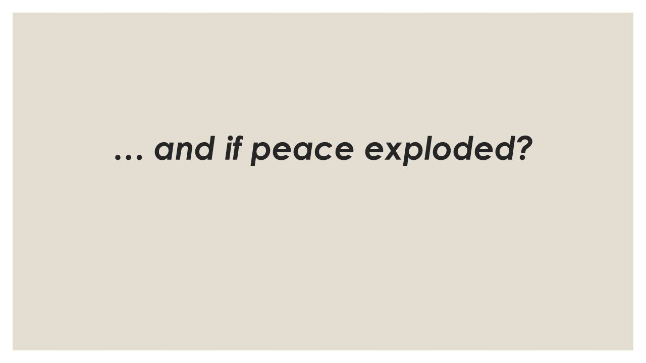… and if peace exploded?