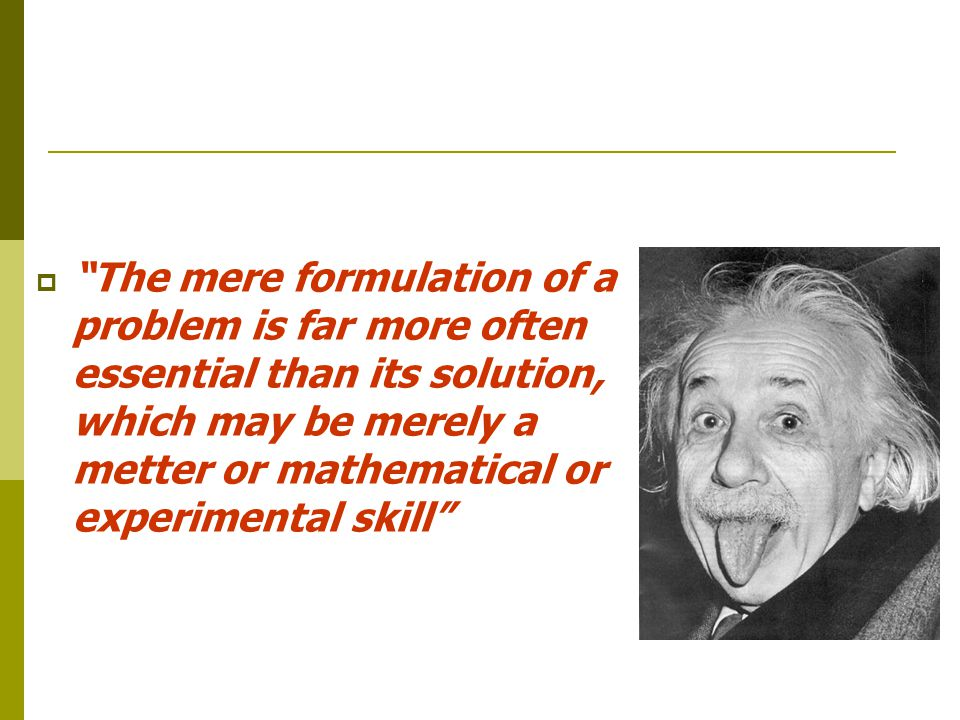  The mere formulation of a problem is far more often essential than its solution, which may be merely a metter or mathematical or experimental skill