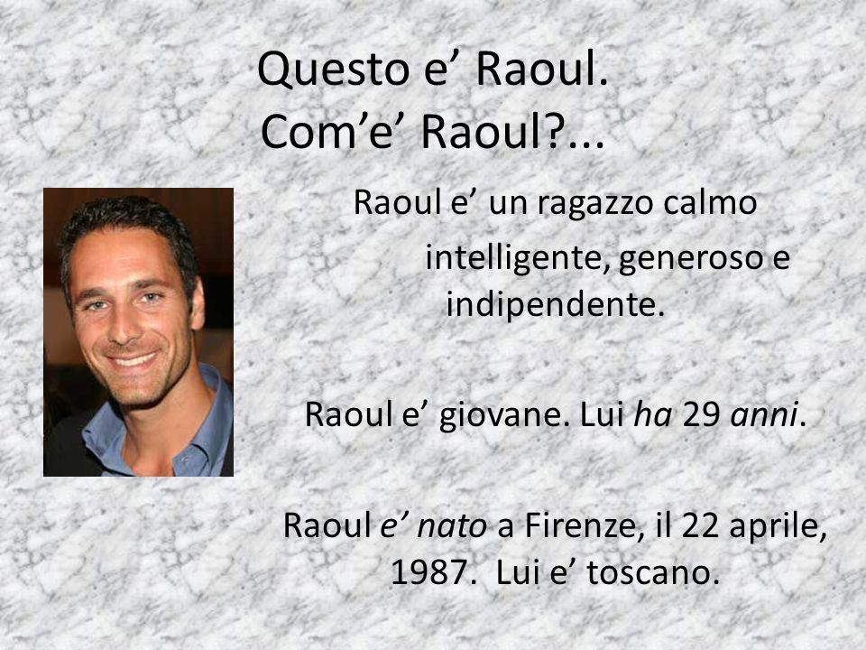 Questo e' Raoul. Com'e' Raoul ... Raoul e' un ragazzo calmo intelligente, generoso e indipendente.