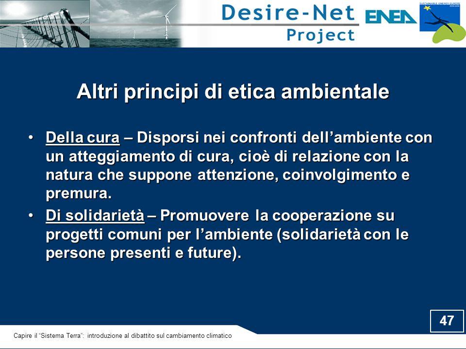 47 Altri principi di etica ambientale Della cura – Disporsi nei confronti dell'ambiente con un atteggiamento di cura, cioè di relazione con la natura