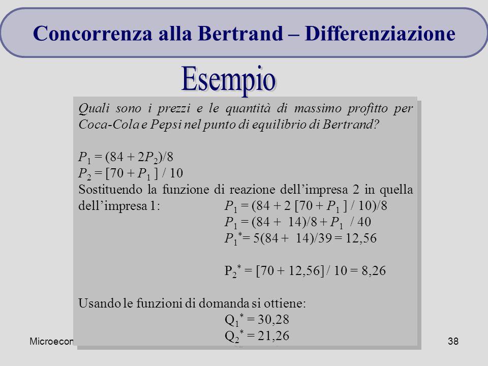 Microeconomia38 Quali sono i prezzi e le quantità di massimo profitto per Coca-Cola e Pepsi nel punto di equilibrio di Bertrand? P 1 = (84 + 2P 2 )/8