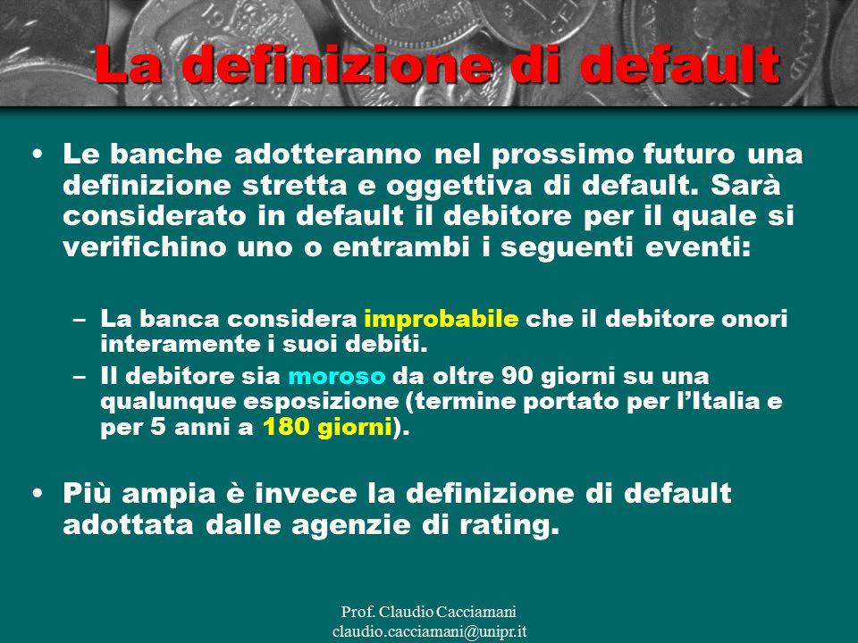 Prof. Claudio Cacciamani claudio.cacciamani@unipr.it La definizione di default Le banche adotteranno nel prossimo futuro una definizione stretta e ogg