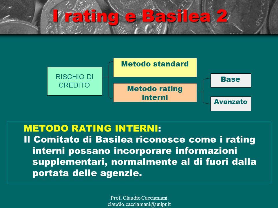 Prof. Claudio Cacciamani claudio.cacciamani@unipr.it METODO RATING INTERNI: Il Comitato di Basilea riconosce come i rating interni possano incorporare