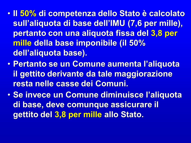 Il 50% di competenza dello Stato è calcolato sull'aliquota di base dell'IMU (7,6 per mille), pertanto con una aliquota fissa del 3,8 per mille della base imponibile (il 50% dell'aliquota base).Il 50% di competenza dello Stato è calcolato sull'aliquota di base dell'IMU (7,6 per mille), pertanto con una aliquota fissa del 3,8 per mille della base imponibile (il 50% dell'aliquota base).