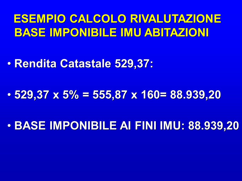 ESEMPIO CALCOLO RIVALUTAZIONE BASE IMPONIBILE IMU ABITAZIONI ESEMPIO CALCOLO RIVALUTAZIONE BASE IMPONIBILE IMU ABITAZIONI Rendita Catastale 529,37:Rendita Catastale 529,37: 529,37 x 5% = 555,87 x 160= 88.939,20529,37 x 5% = 555,87 x 160= 88.939,20 BASE IMPONIBILE AI FINI IMU: 88.939,20BASE IMPONIBILE AI FINI IMU: 88.939,20