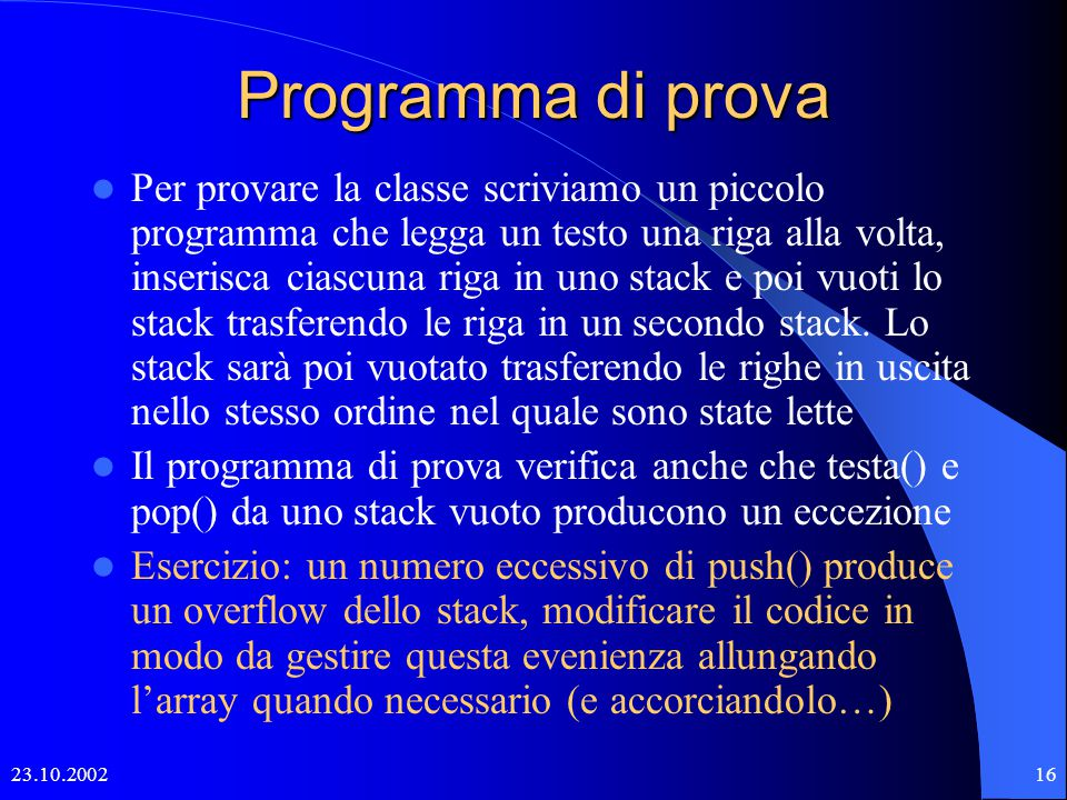 23.10.200215 Attenzione al package java.util Nel package java.util di Java esiste la classe Stack simile alla classe StackAr dotata dei seguenti metodi: – boolean empty () – Object peek () – Object pop () – Object push (Object item) – int search (Object o)