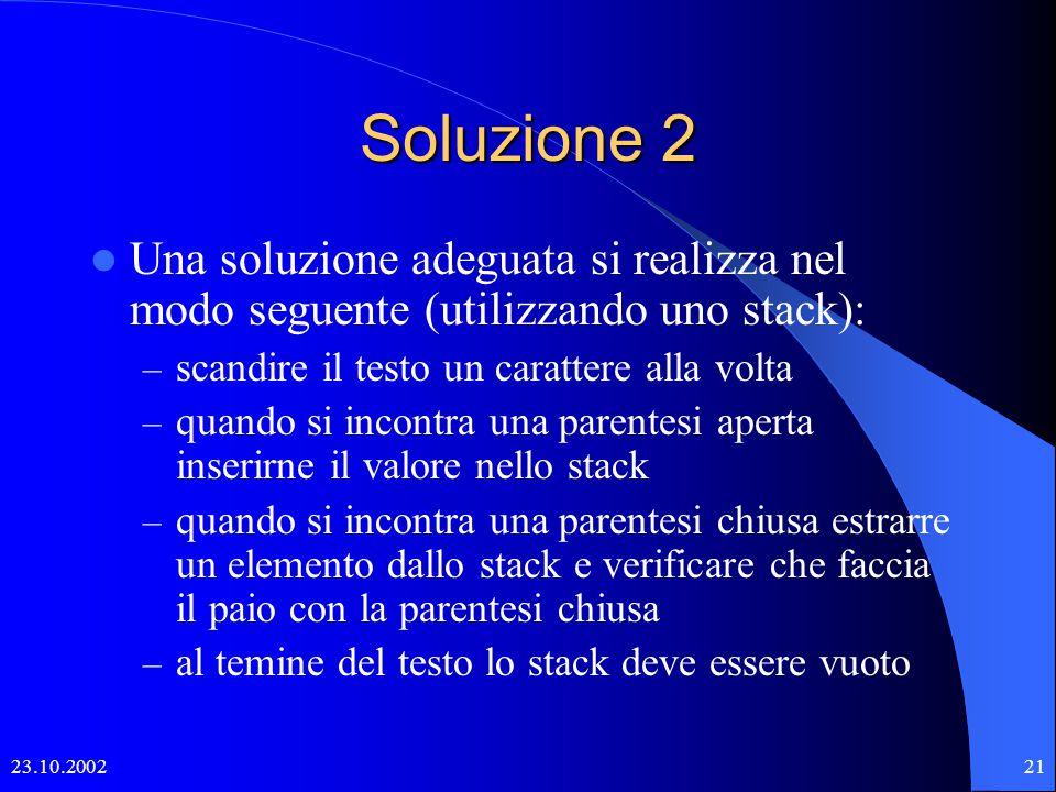 23.10.200220 Soluzione 1 Una soluzione minimale potrebbe essere quella di gestire tre contatori, inizializzati a zero, che vengono incrementati ad ogni parentesi aperta e decrementati ad ogni chiusa.
