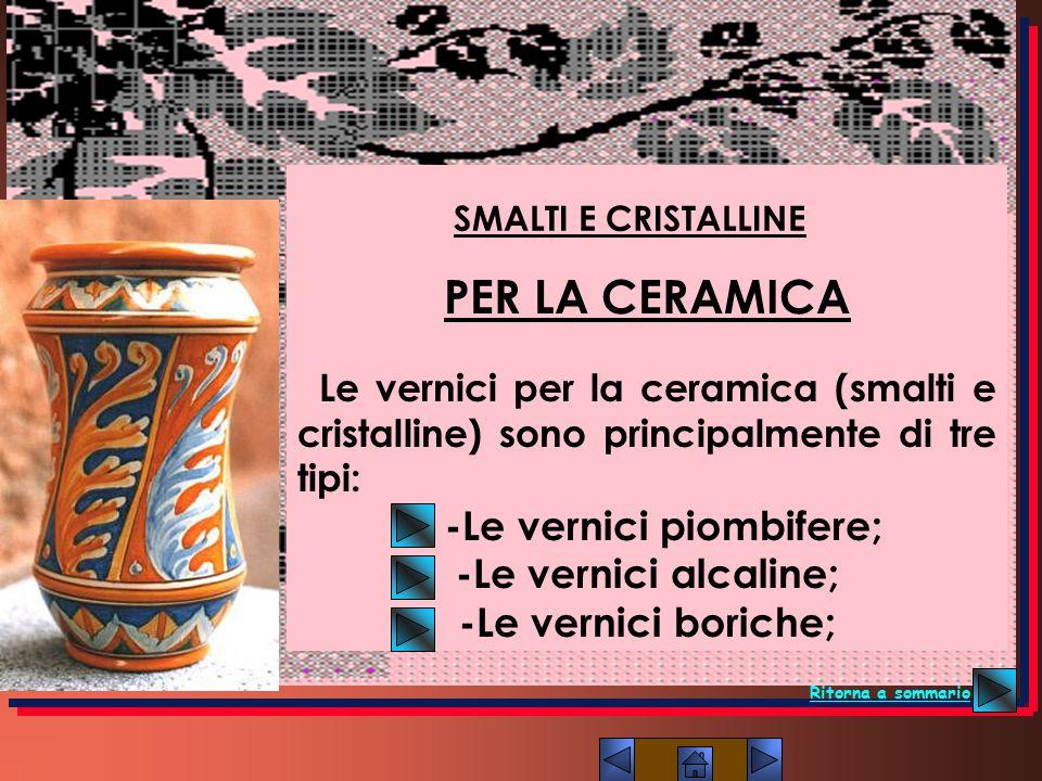 PER LA CERAMICA Le vernici per la ceramica (smalti e cristalline) sono principalmente di tre tipi: -Le vernici piombifere; -Le vernici alcaline; -Le v