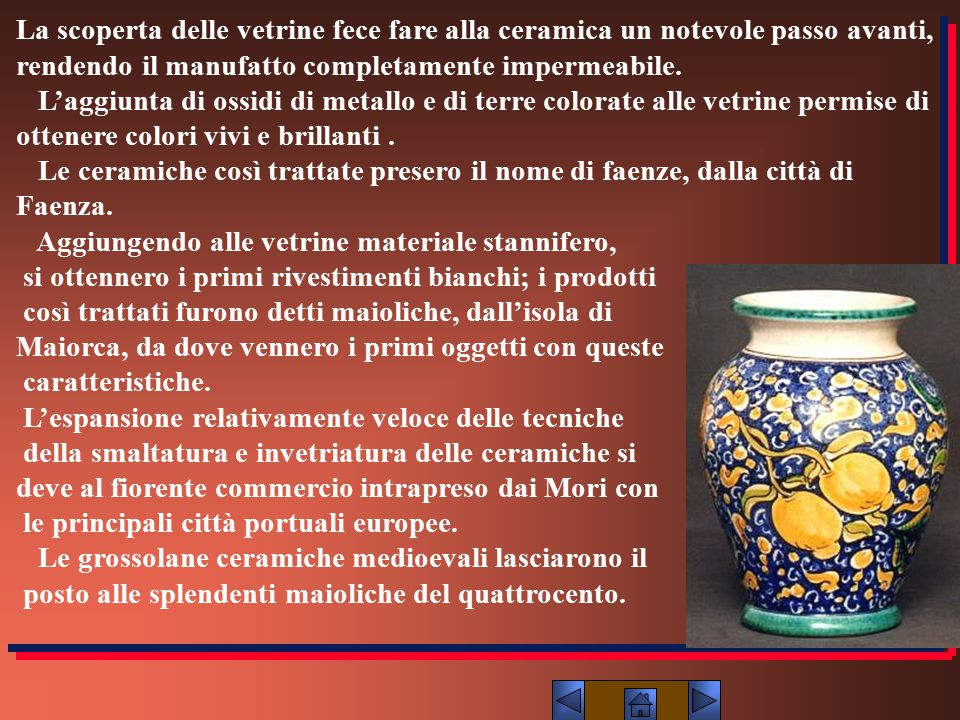 La scoperta delle vetrine fece fare alla ceramica un notevole passo avanti, rendendo il manufatto completamente impermeabile. L'aggiunta di ossidi di