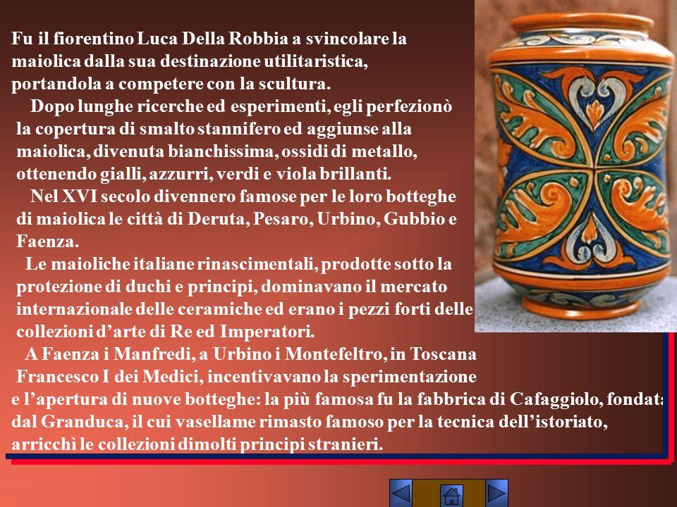 Fu il fiorentino Luca Della Robbia a svincolare la maiolica dalla sua destinazione utilitaristica, portandola a competere con la scultura. Dopo lunghe