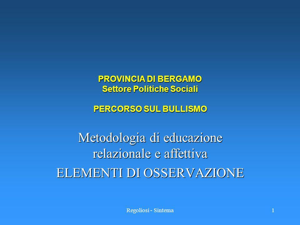 Regoliosi - Sintema1 PROVINCIA DI BERGAMO Settore Politiche Sociali PERCORSO SUL BULLISMO Metodologia di educazione relazionale e affettiva ELEMENTI D