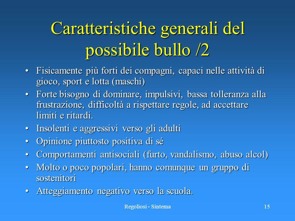 Regoliosi - Sintema15 Caratteristiche generali del possibile bullo /2 Fisicamente più forti dei compagni, capaci nelle attività di gioco, sport e lott