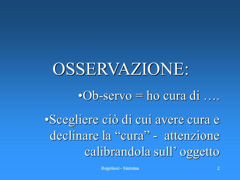 """Regoliosi - Sintema2 OSSERVAZIONE: Ob-servo = ho cura di ….Ob-servo = ho cura di …. Scegliere ciò di cui avere cura e declinare la """"cura"""" - attenzione"""