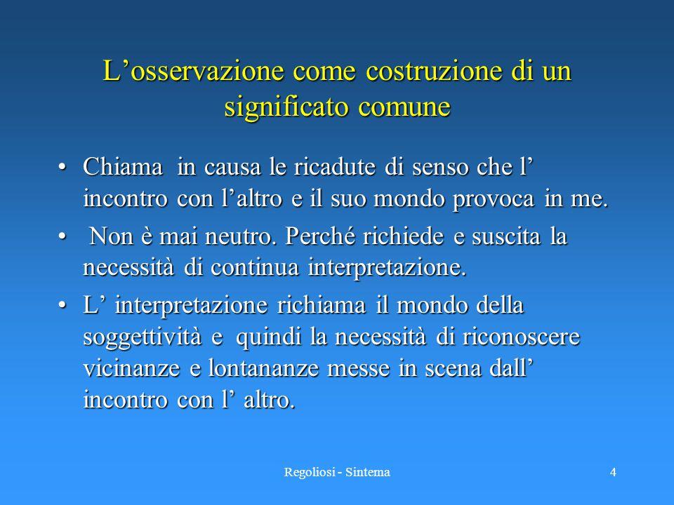 Regoliosi - Sintema4 L'osservazione come costruzione di un significato comune Chiama in causa le ricadute di senso che l' incontro con l'altro e il su