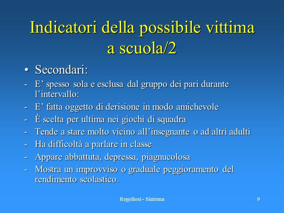 Regoliosi - Sintema9 Indicatori della possibile vittima a scuola/2 Secondari:Secondari: -E' spesso sola e esclusa dal gruppo dei pari durante l'interv