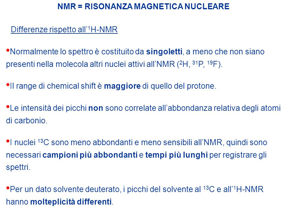NMR = RISONANZA MAGNETICA NUCLEARE Differenze rispetto all' 1 H-NMR Normalmente lo spettro è costituito da singoletti, a meno che non siano presenti n