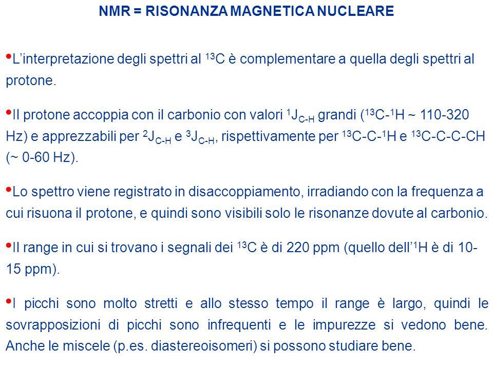 NMR = RISONANZA MAGNETICA NUCLEARE L'interpretazione degli spettri al 13 C è complementare a quella degli spettri al protone. Il protone accoppia con