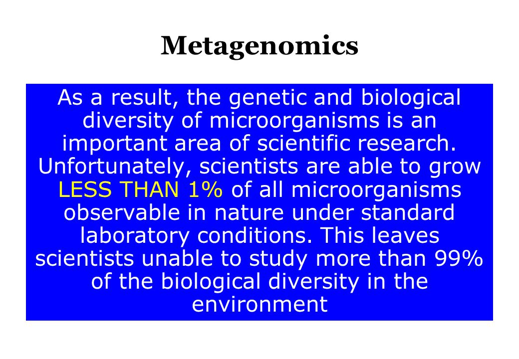 Metagenomics As a result, the genetic and biological diversity of microorganisms is an important area of scientific research. Unfortunately, scientist
