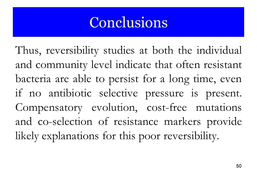 50 Conclusions Thus, reversibility studies at both the individual and community level indicate that often resistant bacteria are able to persist for a long time, even if no antibiotic selective pressure is present.