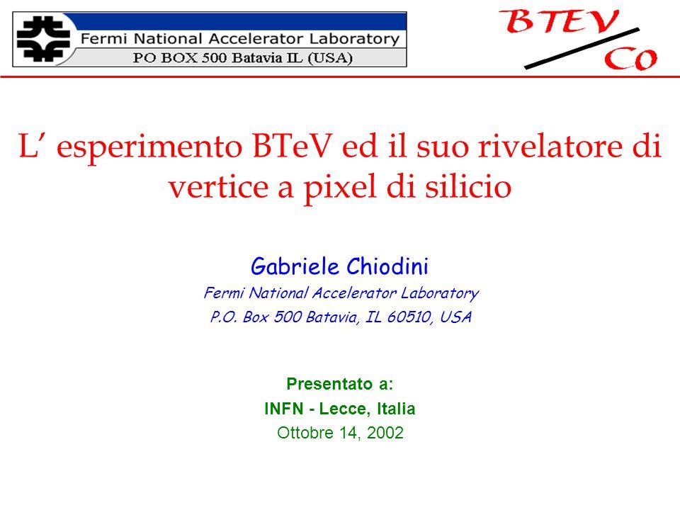 L' esperimento BTeV ed il suo rivelatore di vertice a pixel di silicio Gabriele Chiodini Fermi National Accelerator Laboratory P.O.