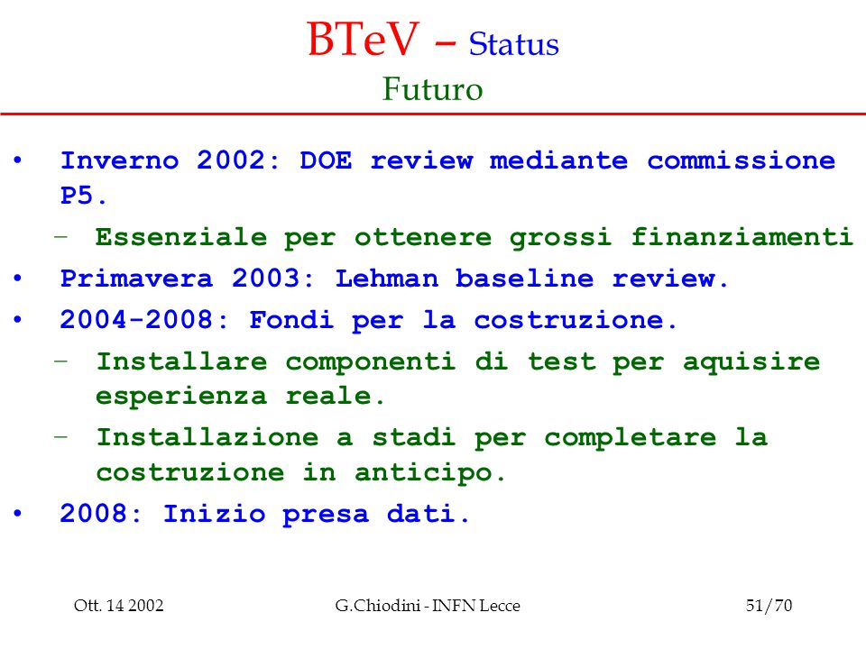 Ott. 14 2002G.Chiodini - INFN Lecce51/70 BTeV – Status Futuro Inverno 2002: DOE review mediante commissione P5. –Essenziale per ottenere grossi finanz