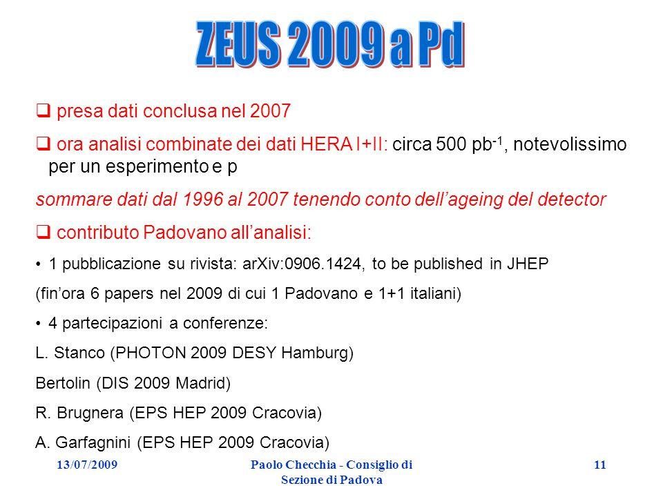 13/07/2009Paolo Checchia - Consiglio di Sezione di Padova 11  presa dati conclusa nel 2007  ora analisi combinate dei dati HERA I+II: circa 500 pb -1, notevolissimo per un esperimento e p sommare dati dal 1996 al 2007 tenendo conto dell'ageing del detector  contributo Padovano all'analisi: 1 pubblicazione su rivista: arXiv:0906.1424, to be published in JHEP (fin'ora 6 papers nel 2009 di cui 1 Padovano e 1+1 italiani) 4 partecipazioni a conferenze: L.