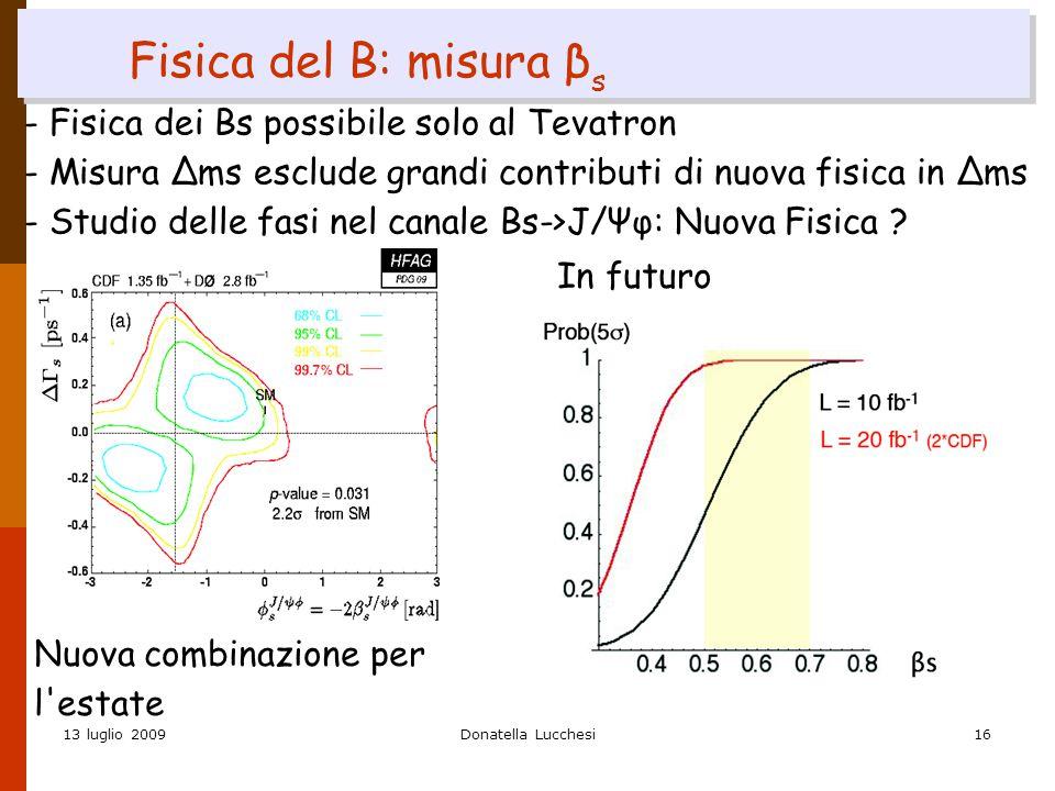 13 luglio 2009Donatella Lucchesi16 Fisica del B: misura β s - Fisica dei Bs possibile solo al Tevatron - Misura Δms esclude grandi contributi di nuova fisica in Δms - Studio delle fasi nel canale Bs->J/Ψφ: Nuova Fisica .