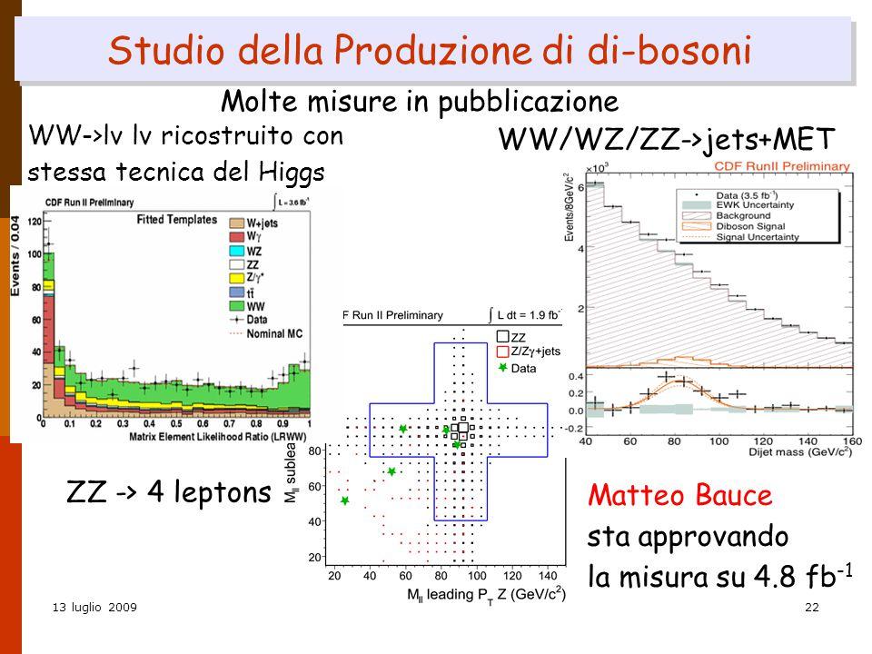 13 luglio 2009Donatella Lucchesi22 Studio della Produzione di di-bosoni ZZ -> 4 leptons Molte misure in pubblicazione WW->lν lν ricostruito con stessa tecnica del Higgs WW/WZ/ZZ->jets+MET Matteo Bauce sta approvando la misura su 4.8 fb -1