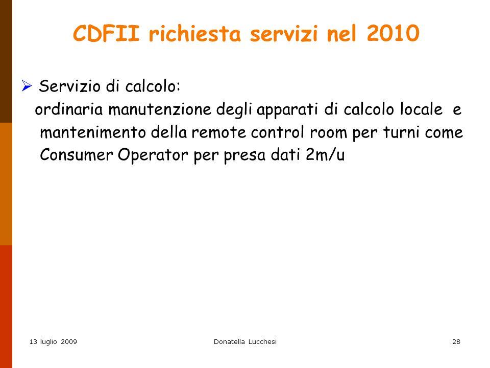 13 luglio 2009Donatella Lucchesi28 CDFII richiesta servizi nel 2010  Servizio di calcolo: ordinaria manutenzione degli apparati di calcolo locale e mantenimento della remote control room per turni come Consumer Operator per presa dati 2m/u