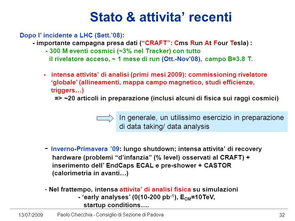 13/07/2009 Paolo Checchia - Consiglio di Sezione di Padova 32 Stato & attivita' recenti Dopo l' incidente a LHC (Sett.'08): - importante campagna presa dati ( CRAFT : Cms Run At Four Tesla) : - 300 M eventi cosmici (~3% nel Tracker) con tutto il rivelatore acceso, ~ 1 mese di run (Ott.-Nov'08), campo B=3.8 T.