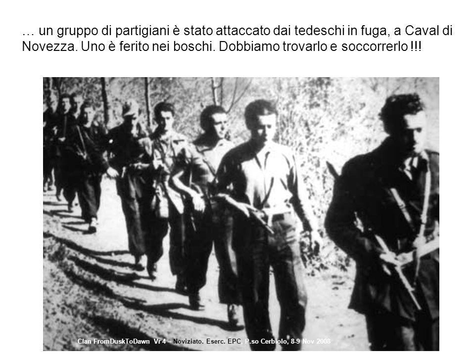 … un gruppo di partigiani è stato attaccato dai tedeschi in fuga, a Caval di Novezza. Uno è ferito nei boschi. Dobbiamo trovarlo e soccorrerlo !!! Cla