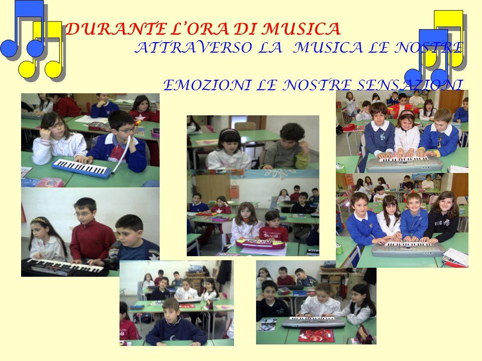 DURANTE L'ORA DI MUSICA ATTRAVERSO LA MUSICA LE NOSTRE EMOZIONI LE NOSTRE SENSAZIONI