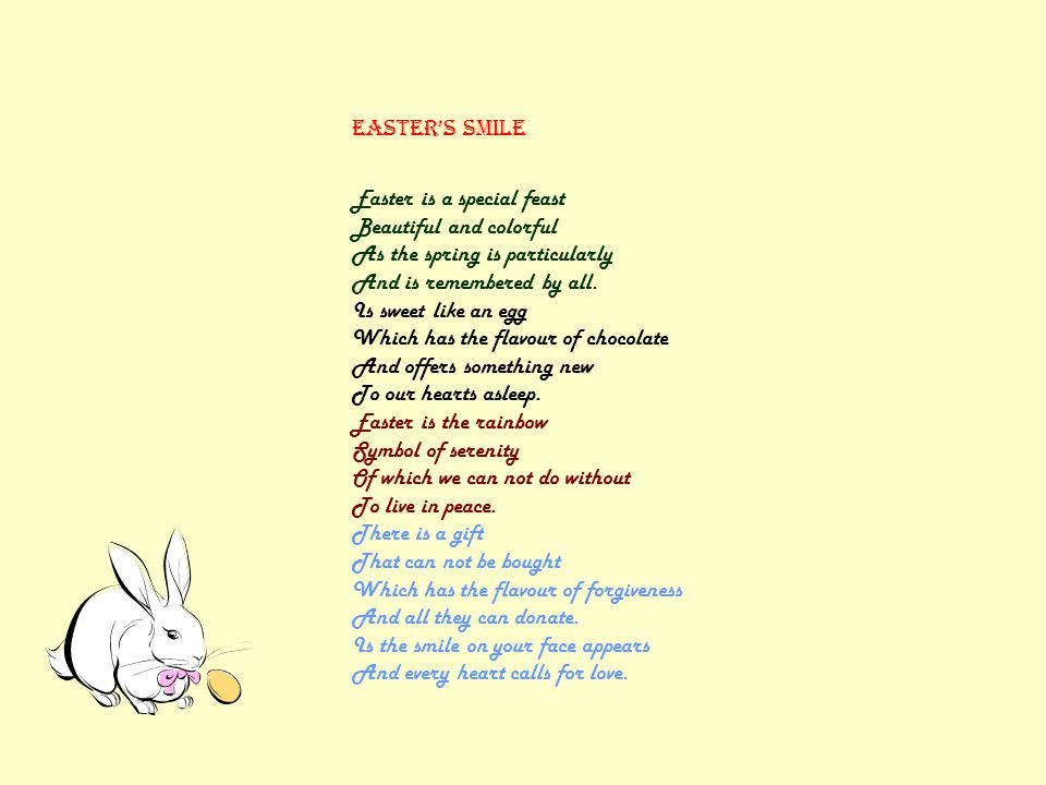 EASTER's smile Easter is a special feast Beautiful and colorful As the spring is particularly And is remembered by all. Is sweet like an egg Which has