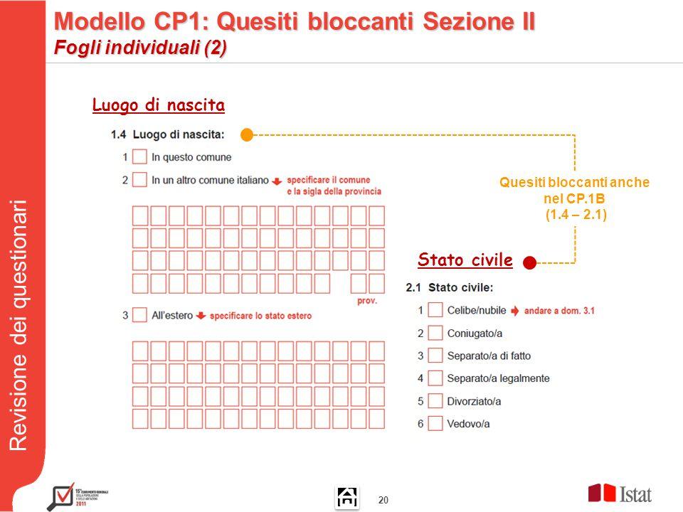 Revisione dei questionari 20 Quesiti bloccanti anche nel CP.1B (1.4 – 2.1) Luogo di nascita Stato civile Modello CP1: Quesiti bloccanti Sezione II Fogli individuali (2)