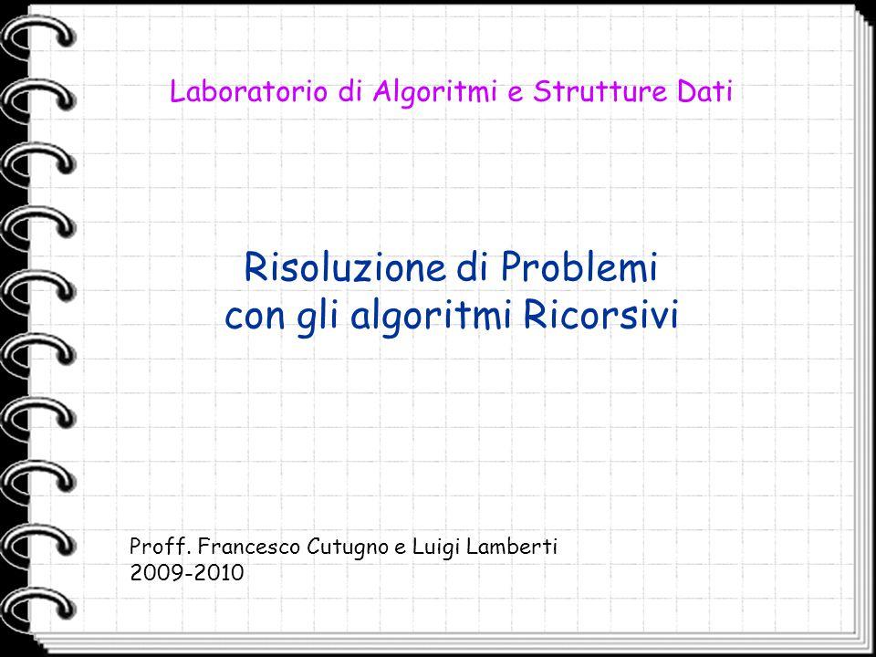 Risoluzione di Problemi con gli algoritmi Ricorsivi Laboratorio di Algoritmi e Strutture Dati Proff. Francesco Cutugno e Luigi Lamberti 2009-2010