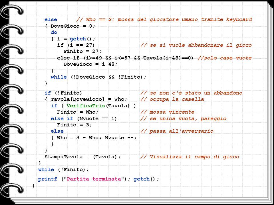 { DoveGioco = 0; do { i = getch(); if (i == 27) // se si vuole abbandonare il gioco Finito = 27; else if (i>=49 && i<=57 && Tavola[i-48]==0) //solo ca