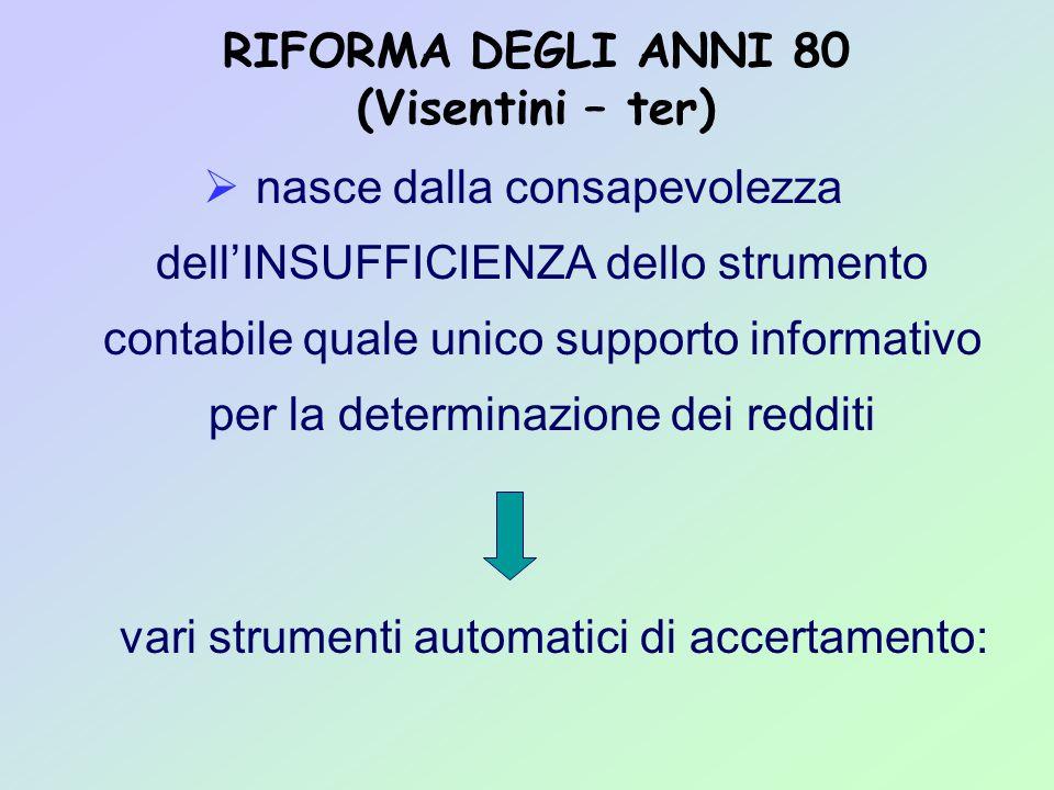 RIFORMA DEGLI ANNI 80 (Visentini – ter)  nasce dalla consapevolezza dell'INSUFFICIENZA dello strumento contabile quale unico supporto informativo per la determinazione dei redditi vari strumenti automatici di accertamento: