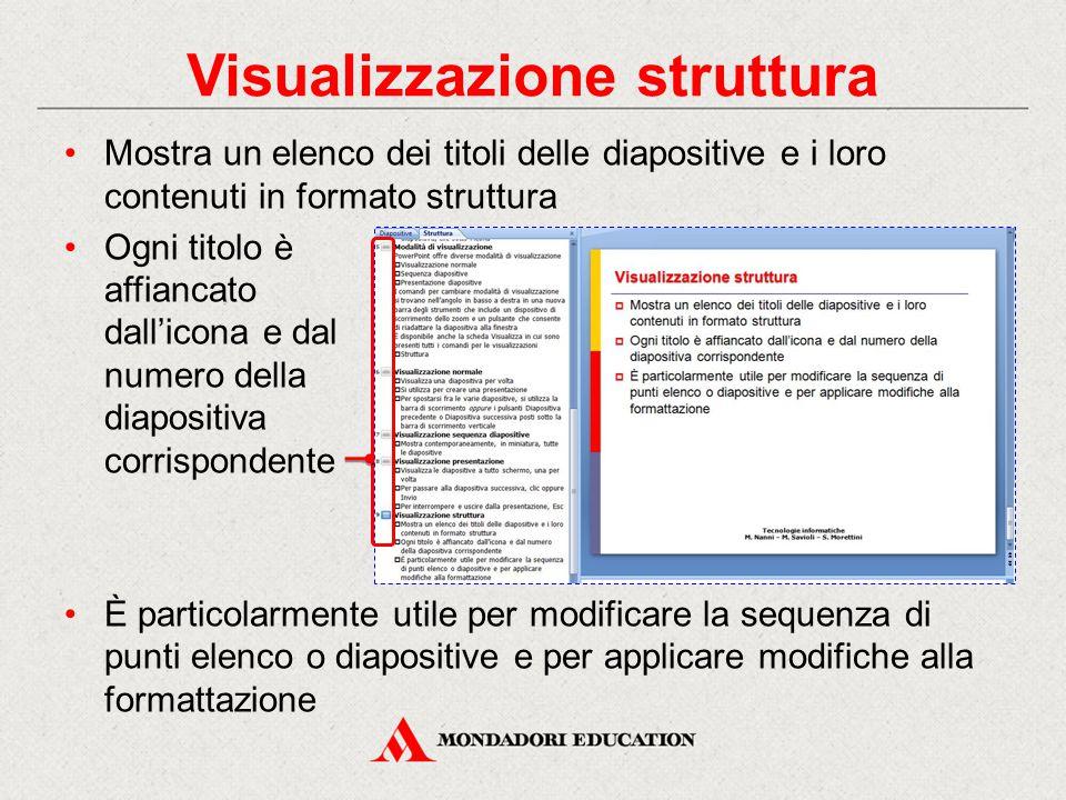 Visualizzazione struttura Mostra un elenco dei titoli delle diapositive e i loro contenuti in formato struttura Ogni titolo è affiancato dall'icona e dal numero della diapositiva corrispondente È particolarmente utile per modificare la sequenza di punti elenco o diapositive e per applicare modifiche alla formattazione
