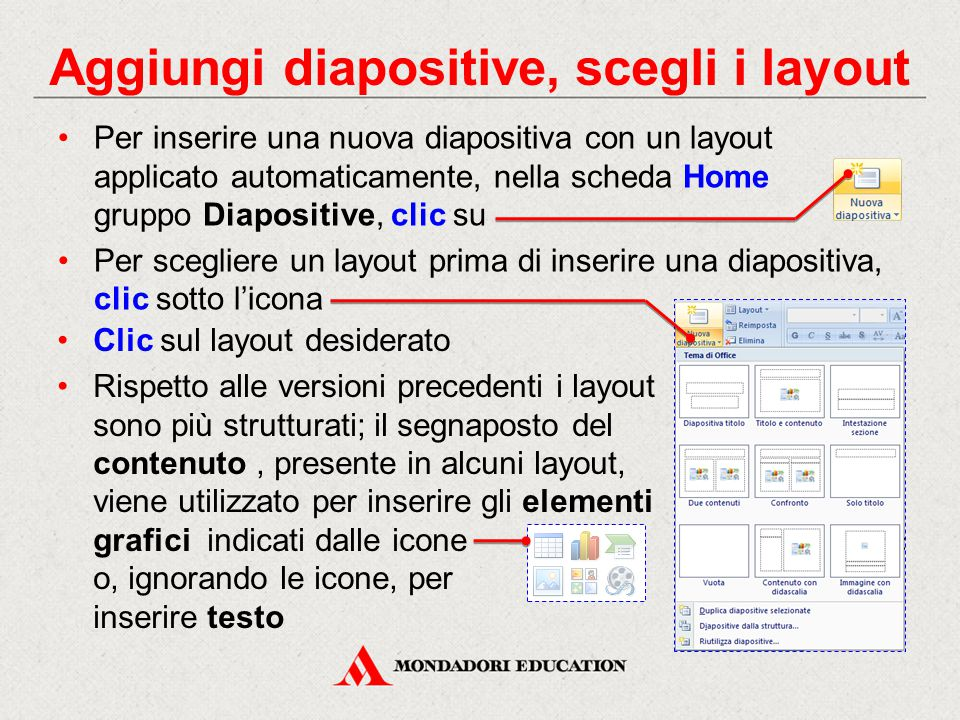 Aggiungi diapositive, scegli i layout Per inserire una nuova diapositiva con un layout applicato automaticamente, nella scheda Home gruppo Diapositive, clic su Per scegliere un layout prima di inserire una diapositiva, clic sotto l'icona Clic sul layout desiderato Rispetto alle versioni precedenti i layout sono più strutturati; il segnaposto del contenuto, presente in alcuni layout, viene utilizzato per inserire gli elementi grafici indicati dalle icone o, ignorando le icone, per inserire testo