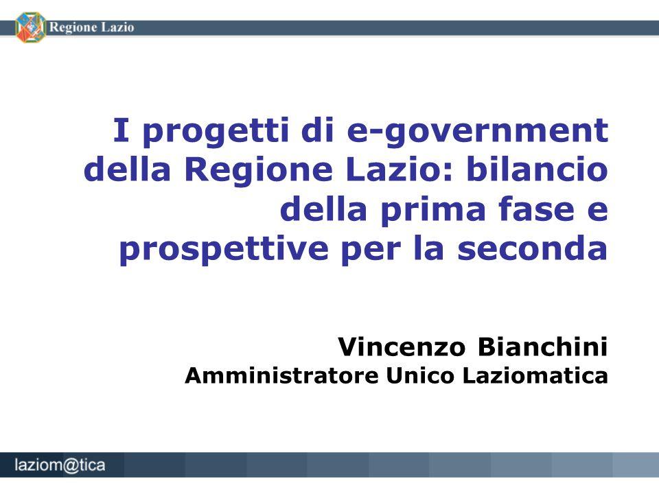 I progetti di e-government della Regione Lazio: bilancio della prima fase e prospettive per la seconda Vincenzo Bianchini Amministratore Unico Laziomatica