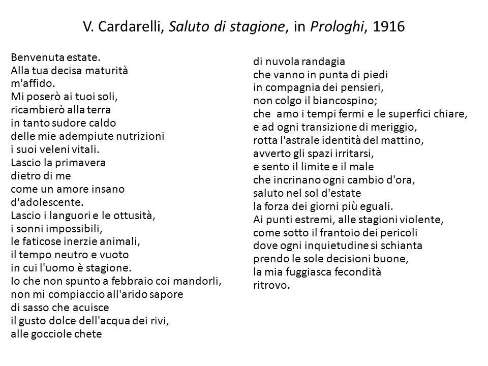 V. Cardarelli, Saluto di stagione, in Prologhi, 1916 Benvenuta estate. Alla tua decisa maturità m'affido. Mi poserò ai tuoi soli, ricambierò alla terr